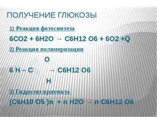 ПОЛУЧЕНИЕ ГЛЮКОЗЫ 1) Реакция фотосинтеза 6СО2 + 6H2O → С6Н12 О6 + 6О2 +Q 2) Р