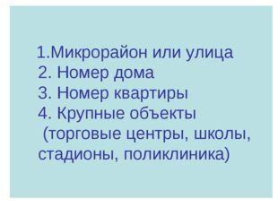 1.Микрорайон или улица 2. Номер дома 3. Номер квартиры 4. Крупные объекты (т