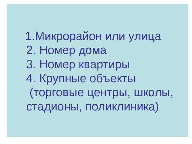 1.Микрорайон или улица 2. Номер дома 3. Номер квартиры 4. Крупные объекты (т...