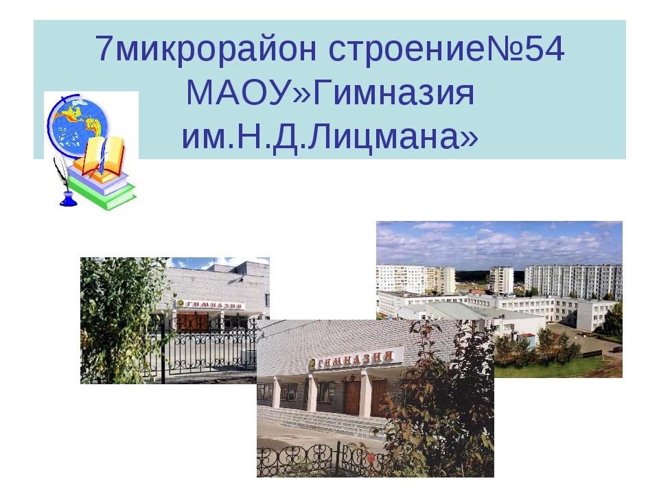 7микрорайон строение№54 МАОУ»Гимназия им.Н.Д.Лицмана»