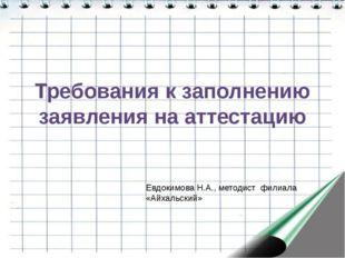 Требования к заполнению заявления на аттестацию Евдокимова Н.А., методист фил