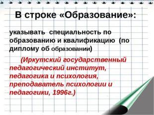 В строке «Образование»: указывать специальность по образованию и квалификацию