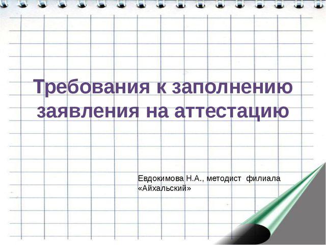 Требования к заполнению заявления на аттестацию Евдокимова Н.А., методист фил...