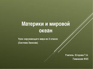 Материки и мировой океан Учитель: Егорова Т.А. Гимназия №25 Урок окружающего