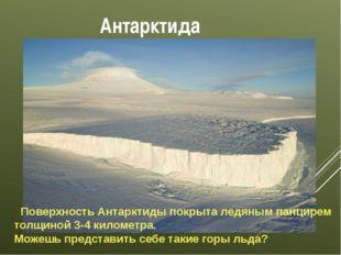 Антарктида Поверхность Антарктиды покрыта ледяным панцирем толщиной 3-4 килом