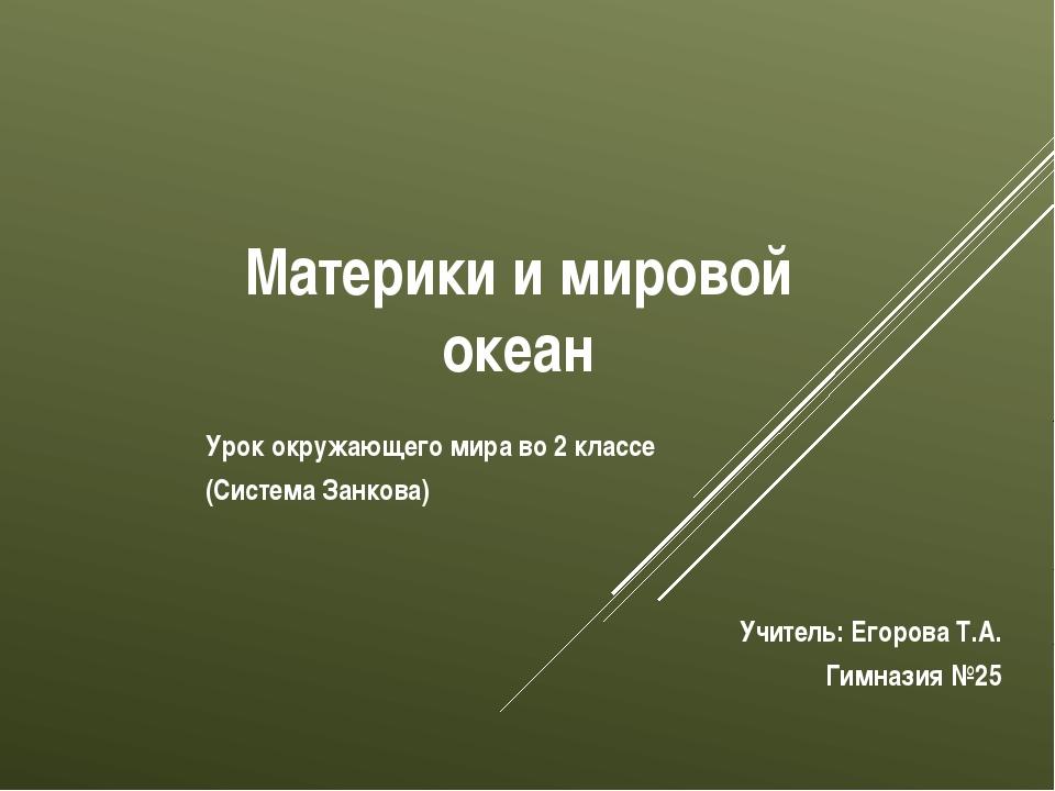 Материки и мировой океан Учитель: Егорова Т.А. Гимназия №25 Урок окружающего...