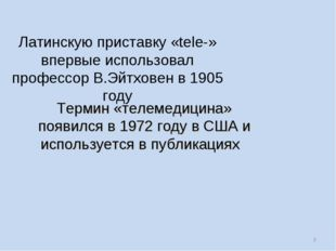* Латинскую приставку «tele-» впервые использовал профессор В.Эйтховен в 1905