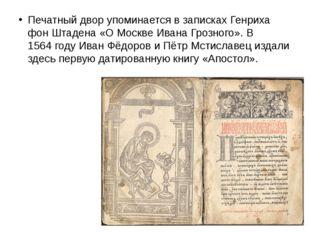 Печатный двор упоминается в записках Генриха фон Штадена «О Москве Ивана Гро