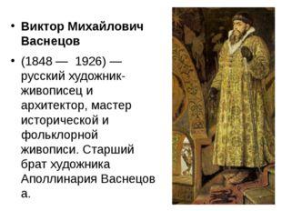 Виктор Михайлович Васнецов (1848— 1926)— русский художник-живописец и архи