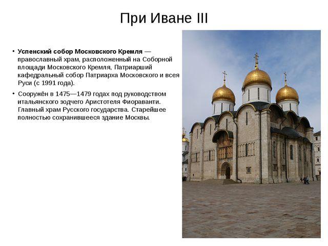 При Иване III Успенский собор Московского Кремля— православный храм, располо...