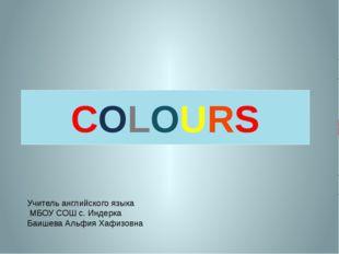 COLOURS Учитель английского языка МБОУ СОШ с. Индерка Баишева Альфия Хафизовна