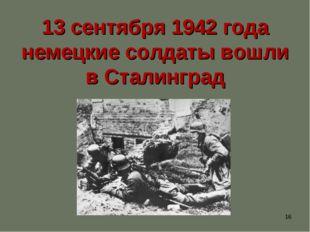 * 13 сентября 1942 года немецкие солдаты вошли в Сталинград