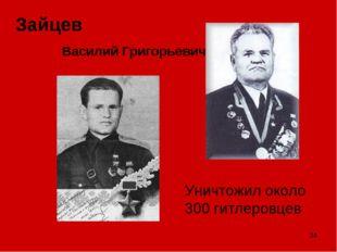 * Зайцев Василий Григорьевич Уничтожил около 300 гитлеровцев