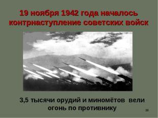 * 19 ноября 1942 года началось контрнаступление советских войск 3,5 тысячи о