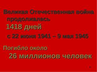 * Великая Отечественная война продолжалась 1418 дней с 22 июня 1941 – 9 мая 1
