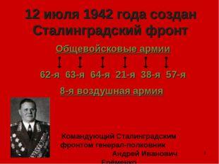 * 12 июля 1942 года создан Сталинградский фронт Общевойсковые армии 62-я 63-я