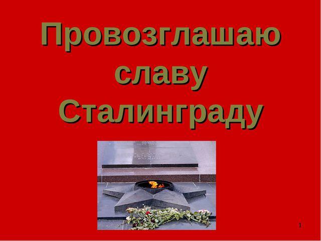 * Провозглашаю славу Сталинграду