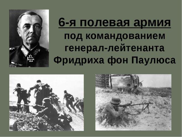 * 6-я полевая армия под командованием генерал-лейтенанта Фридриха фон Паулюса