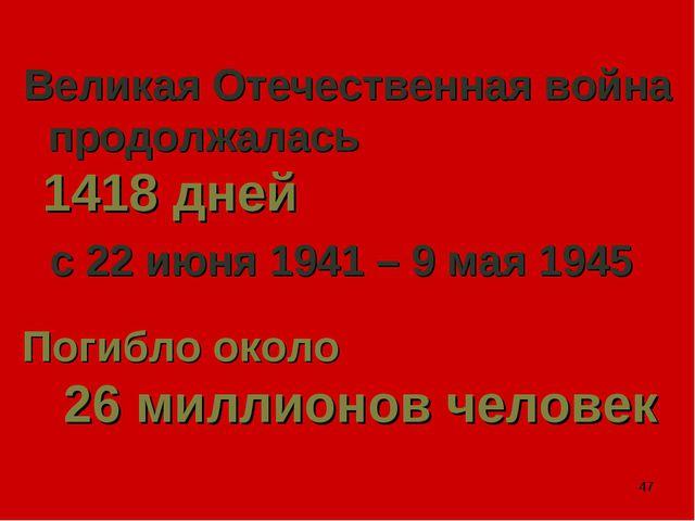 * Великая Отечественная война продолжалась 1418 дней с 22 июня 1941 – 9 мая 1...