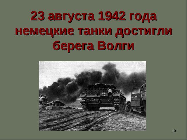 * 23 августа 1942 года немецкие танки достигли берега Волги