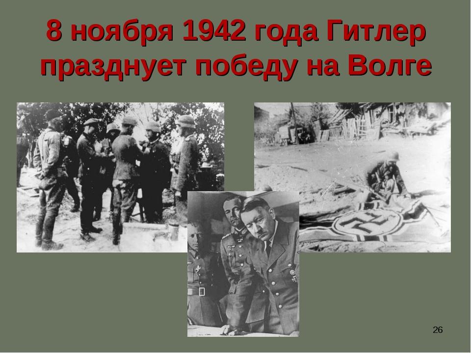 * 8 ноября 1942 года Гитлер празднует победу на Волге