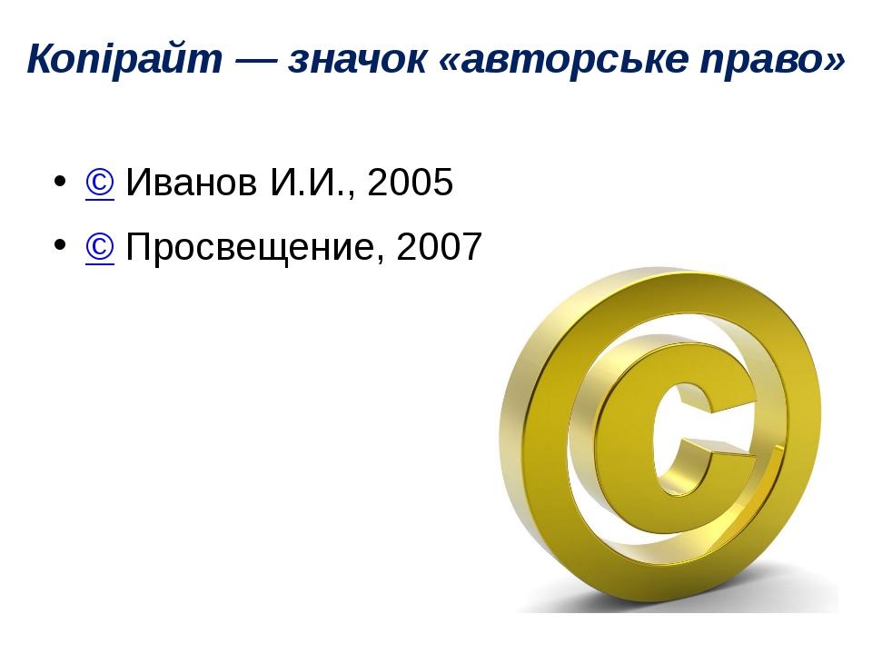 Копірайт — значок «авторське право» ©Иванов И.И., 2005 ©Просвещение, 2007