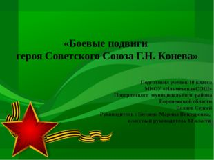 «Боевые подвиги героя Советского Союза Г.Н. Конева» Подготовил ученик 10 кла
