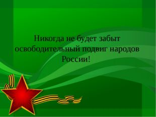 Никогда не будет забыт освободительный подвиг народов России!