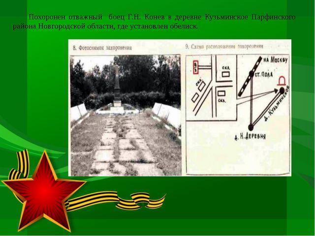 Похоронен отважный боец Г.Н. Конев в деревне Кузьминское Парфинского района...