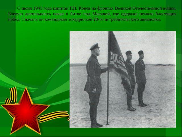 С июня 1941 года капитан Г.Н. Конев на фронтах Великой Отечественной войны....