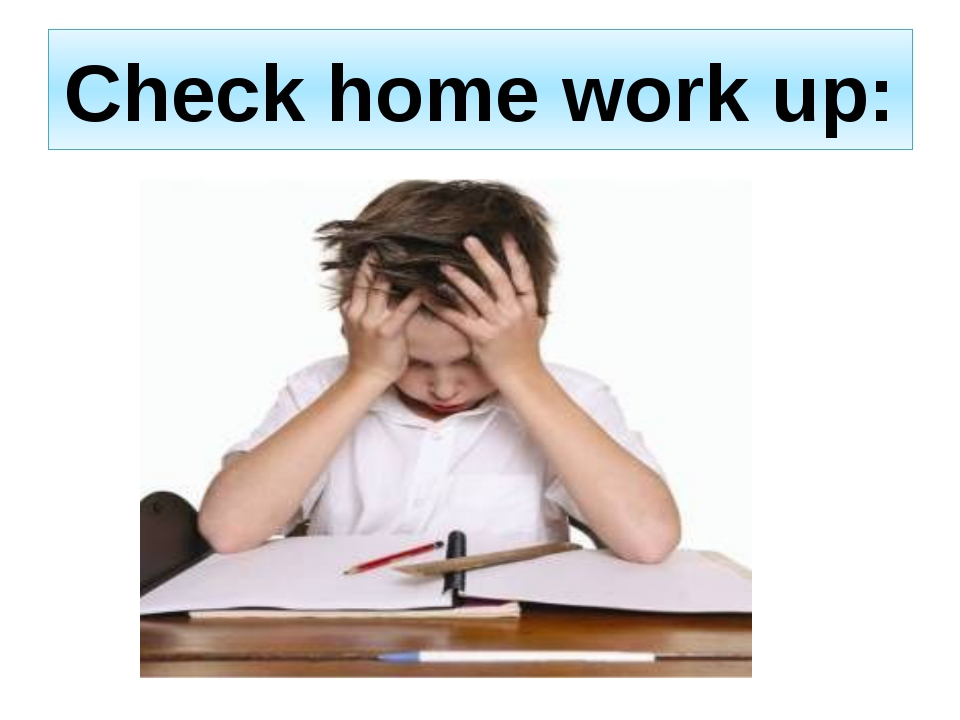 Check home work up: