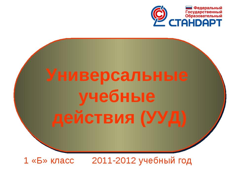 1 «Б» класс 2011-2012 учебный год Универсальные учебные действия (УУД)