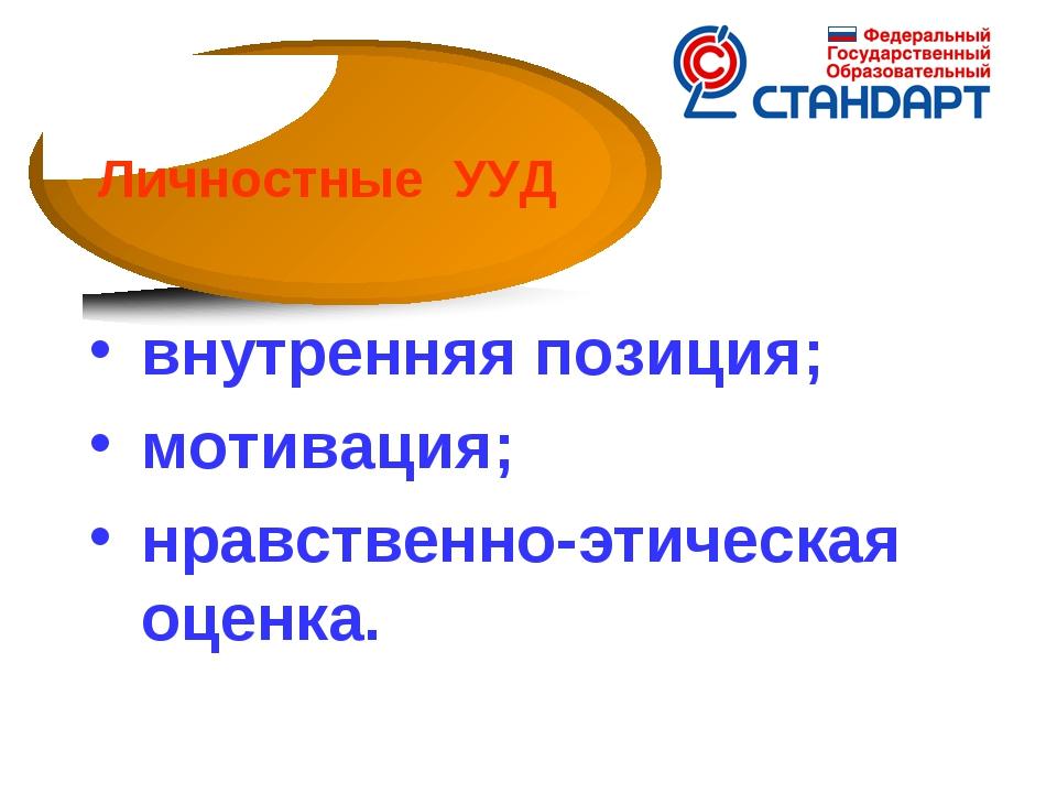 внутренняя позиция; мотивация; нравственно-этическая оценка. Личностные УУД