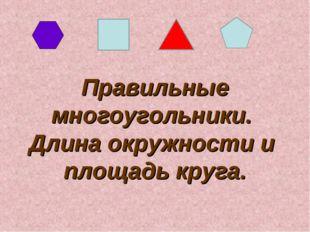 Правильные многоугольники. Длина окружности и площадь круга.