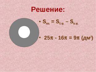 Решение: Sкол. = Sб. кр. – Sм. кр. 25 - 16 = 9 (дм2)