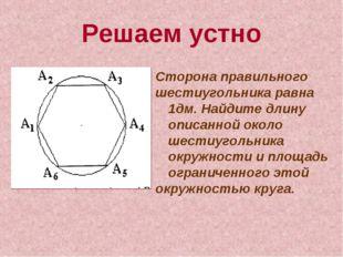 Решаем устно Сторона правильного шестиугольника равна 1дм. Найдите длину опис