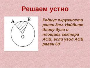 Решаем устно Радиус окружности равен 3см. Найдите длину дуги и площадь сектор