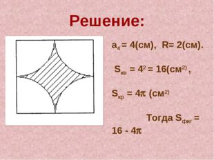 Решение: а4 = 4(см), R= 2(см). Sкв = 42 = 16(см2) , Sкр = 4 (см2) Тогда Sфиг