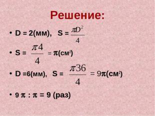 Решение: D = 2(мм), S = S = = (см2) D =6(мм), S = = 9(см2) 9  :  = 9 (раз)