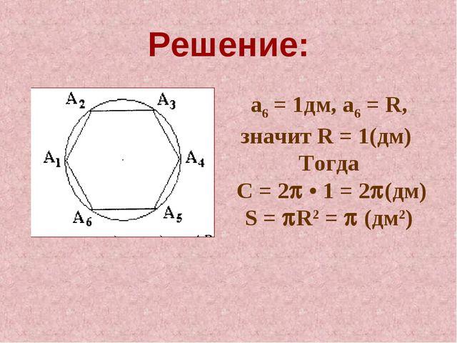 Решение: а6 = 1дм, а6 = R, значит R = 1(дм) Тогда С = 2 • 1 = 2(дм) S = R2...