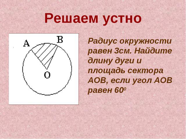 Решаем устно Радиус окружности равен 3см. Найдите длину дуги и площадь сектор...