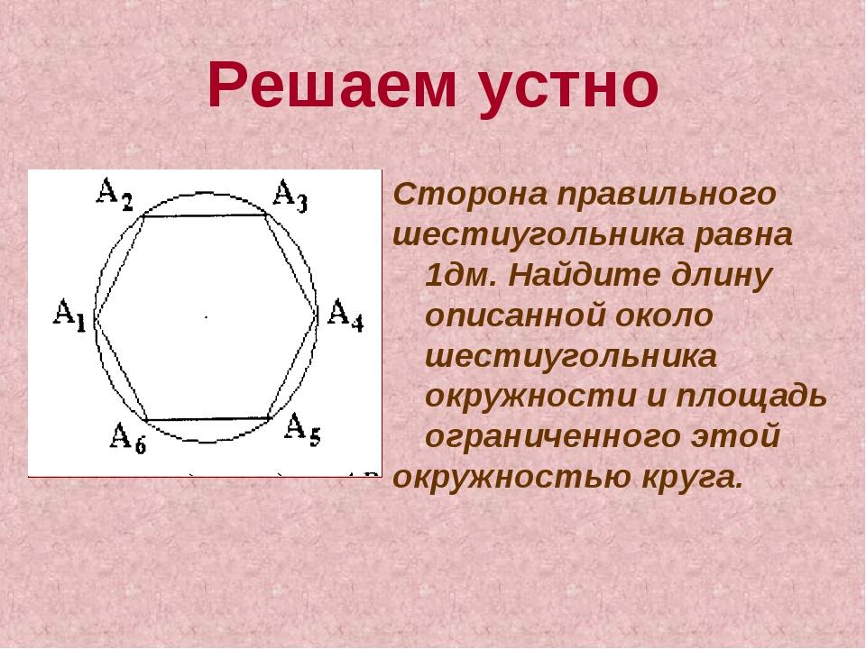 Решаем устно Сторона правильного шестиугольника равна 1дм. Найдите длину опис...