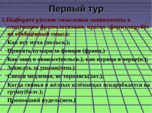 Первый тур 1.Подберите русские смысловые эквиваленты к следующим фразеологизм