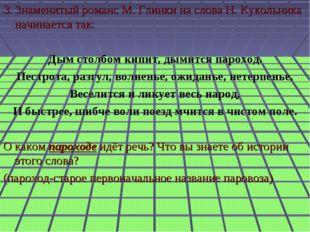 3. Знаменитый романс М. Глинки на слова Н. Кукольника начинается так: Дым ст