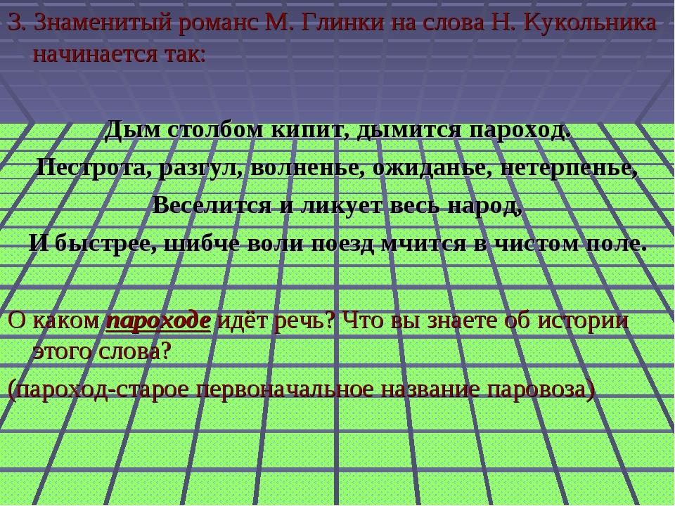 3. Знаменитый романс М. Глинки на слова Н. Кукольника начинается так: Дым ст...
