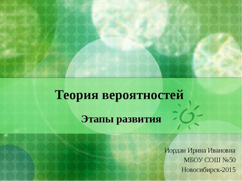 Теория вероятностей Этапы развития Иордан Ирина Ивановна МБОУ СОШ №50 Новосиб...
