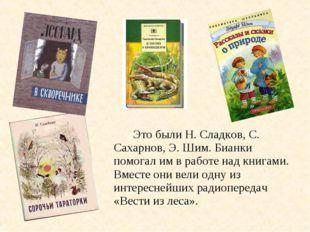 Это были Н. Сладков, С. Сахарнов, Э. Шим. Бианки помогал им в работе над кн
