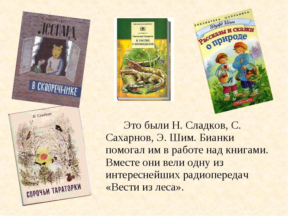Это были Н. Сладков, С. Сахарнов, Э. Шим. Бианки помогал им в работе над кн...