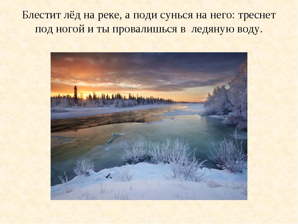Блестит лёд на реке, а поди сунься на него: треснет под ногой и ты провалишьс...