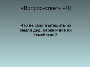 «Вопрос-ответ» -40 Что не смог вытащить из земли дед, бабка и все их семейст